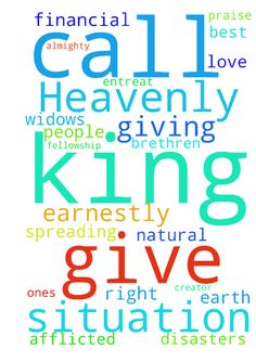 Heavenly King we thank you earnestly for giving us - Heavenly King we thank you earnestly for giving us life and good health. Our dear Father we praise you for all the blessings you have bestowed upon us. Almighty God we request you to forgive us all our sins. Loving Father we applaud your for rescuing us from the dire Financial situation that had engulfed us. Everlasting Lord we implore you never to let us be in a similar situation again in the future. King of Kings we entreat you to give…