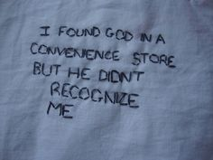 i found god in a convenience store but he didn't recognize me.