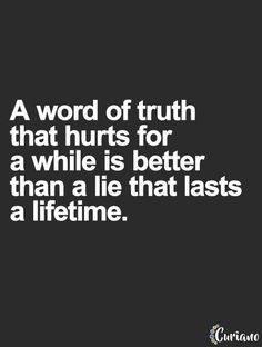 I believe that. Unfortunately, not everyone wants to face the truth because it hurts too much