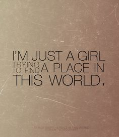 "yes, I'm just a girl  ""I'll be strong, I'll be wrong, Oh but life goes on..."""
