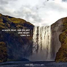 Always pray and do not lose heart. Luke 18:1
