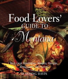 Food Lovers' Guide to Montana: Best Local Specialties, Markets, Recipes, Restaurants, and Events (Food Lovers' Series) by Seabring Davis