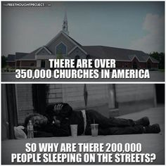 If churches really followed the teachings of Christ, they would donate their money to good causes and they'd house and care for the homeless.