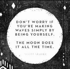 Don't worry if you're making waves simply by being yourself. The moon does it all the time. www.graangels.ie