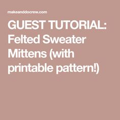 GUEST TUTORIAL: Felted Sweater Mittens (with printable pattern!)
