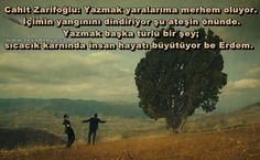 Cahit Zarifoğlu: Yazmak yaralarıma merhem oluyor. İçimin yangınını dindiriyor şu ateşin önünde. Yazmak başka türlü bir şey; sıcacık karnında insan hayatı büyütüyor be Erdem. http://www.resadonya.com/yedi-guzel-adam-resimli-replikleri/