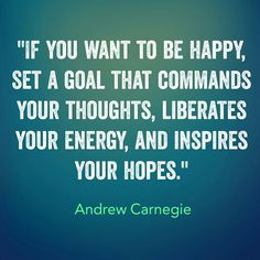 """""""If you want to be happy, set a goal that commands your thoughts, liberates your energy, and inspires your hopes."""" Andrew Carnegie"""