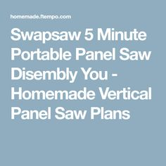 Swapsaw 5 Minute Portable Panel Saw Disembly You - Homemade Vertical Panel Saw Plans Panel Saw, Homemade, How To Plan, Home Made, Hand Made