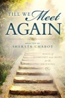 Till We Meet Again: Words of comfort and hope for the grieving - selected by Shersta Chabot. It's difficult to find the right words to express or console the deep sense of loss that accompanies the death of a loved one. With works selected for the variety and beauty of their messages, this collection allows you to turn to authors, poets, and speakers who have traversed grief's path before and eloquently express the pain of loss and the nobility of the life that has passed.