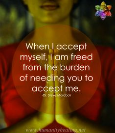 When I accept myself, I am freed from the burden of needing you to accept me.