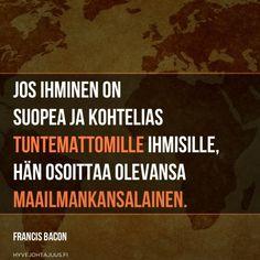 Jos ihminen on suopea ja kohtelias tuntemattomille ihmisille, hän osoittaa olevansa maailmankansalainen. — Francis Bacon