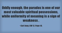 Oddly enough, the paradox is one of our most valuable spiritual possessions, while uniformity of meaning is a sign of weakness .