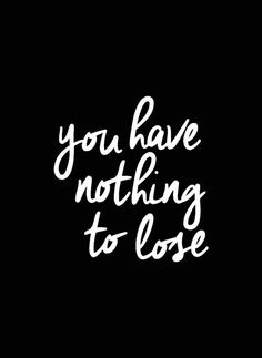 You have nothing to lose and everything to gain!