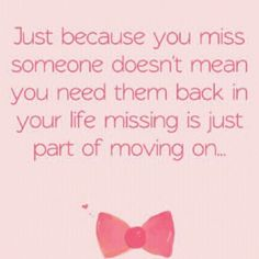 just because you miss someone doesn't mean you need them back in your life missing is just part of moving on