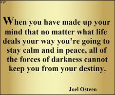When you have made up your mind that no matter what life deals your way you're going to stay calm and in peace, all of the forces of darkness cannot keep you from your destiny. - Joel Osteen
