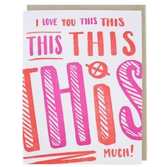 When your love for your mom only keeps growing, let her know with this sweet-and-giggly Mother's Day card. front greeting: i love you this [repeated] much! inside greeting: blank DETAILS - letterpress