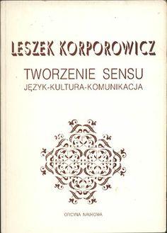 Tworzenie sensu. Język - kultura - komunikacja, Leszek Korporowicz, Oficyna Naukowa, 1993, http://www.antykwariat.nepo.pl/tworzenie-sensu-jezyk-kultura-komunikacja-leszek-korporowicz-p-13953.html