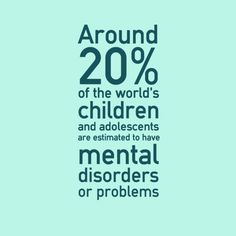 Around 20 percent of the worlds children and adolescents are estimated to have mental disorders or problems.