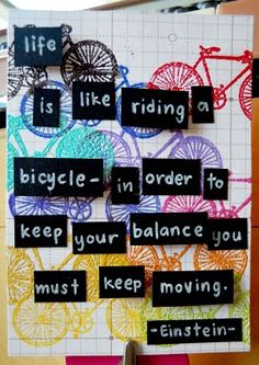 life is like riding a bicycle - in order to keep your balance, you must keep moving.                       ~Albert Einstein