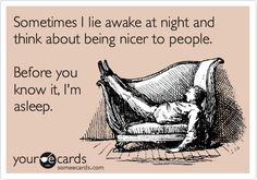 Sometimes I lie awake at night and think about being nicer to people. Before you know it, I'm asleep.