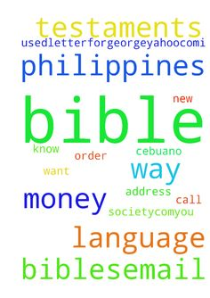 i need 20 cebuano language new testaments -  from the philippines bible society.com.......you call the order in, this way, you will know , how the money was used..........letterforgeorge5yahoo.com....i only want bibles.....email me for my address  Posted at: https://prayerrequest.com/t/oMf #pray #prayer #request #prayerrequest