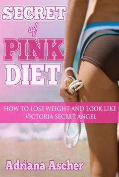 Secret of Pink Diet - How to Lose Weight and Look Like Victoria Secret Angel (Diets & weight loss, dieting) by Adriana Ascher, http://www.amazon.com/dp/B00GD9Z0WA/ref=cm_sw_r_pi_dp_77QIsb1YMQZ55
