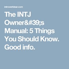 The INTJ Owner's Manual: 5 Things You Should Know. Good info.