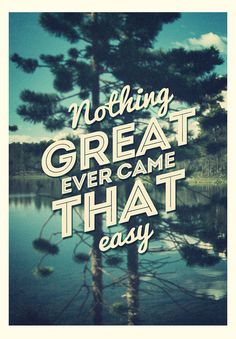 Nothing Great Ever Came That Easy