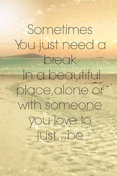Great quote - Sometimes you just need a break in a beautiful place, alone or with someone you love to just be. Great Quotes, Quotes To Live By, Me Quotes, Inspirational Quotes, Motivational, Spirit Quotes, Diary Quotes, Quotes Images, Vacation Quotes