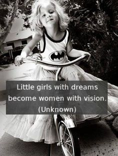 """""""Little girls with dreams become women with vision..."""" ~unknown"""