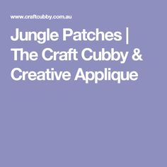 Jungle Patches | The Craft Cubby & Creative Applique