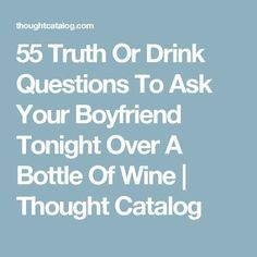 55 Truth Or Drink Questions To Ask Your Boyfriend Tonight Over A Bottle Of Wine | Thought Catalog