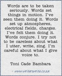 Words set things in motion. Words conjure. Words create worlds. Be careful with them, my friend.