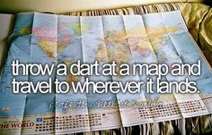 throw a dart at a map and travel to wherever it lands... I want to do this someday