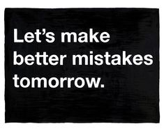 msg:  20x200: Untitled (Let's make better mistakes tomorrow) by Mike Monteiro via laughingsquid
