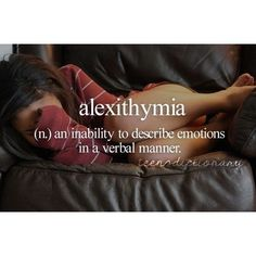 Alexithymia (n) ..an inability to describe emotions in a verbal manner (find the words in my world) ...FIRST PIN...