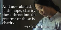 And now abideth faith, hope, charity, these three; but the greatest of these is charity. –1 Corinthians 13:13