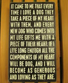 """""""It came to me that every time I love a dog they take a piece of my heart with them, and every new dog who comes into my life gifts me with a piece of their heart. If I live long enough all the components of my heart will be dog, and I will become as generous and loving as they are."""""""