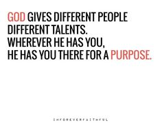 God gives different people different talents. Wherever He has you, He has you there for a purpose.