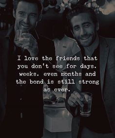 I love the friends that you dont see for days..