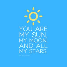 """You are my sun, my moon, and all my stars"""