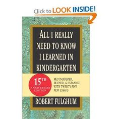 All I Really Need to Know I Learned in Kindergarten- Robert Fulghum is one of my fave authors!