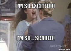 im so excited im so scared - saved by the bell.  When I find a person who quotes this scene, I know I've found a friend for life.