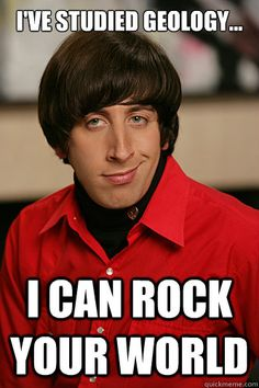 I've studied geology. I can rock your world. - Howard Wolowitz