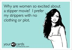 Why are women so excited about a stipper movie? I prefer my strippers with no clothing or plot.