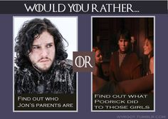 What Podrick did. If the certain theory is correct, I already know who Jon's parents are.