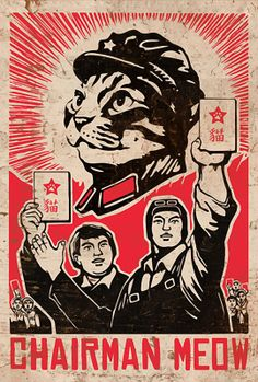 All hail Chairman Meow! He will bring us all catnip and mice, whenever we need…