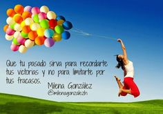 Que tu pasado sirva para recordarte tus victorias y no para limitarte por tus fracasos. Milena Gonzalez