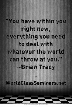 You have within you right now, everything you need to deal with whatever the world can throw at you. ~Brian Tracy http://worldclassseminars.net/