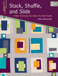 Stack, Shuffle, and Slide: A New Technique for Stack the Deck Quilts by Karla Alexander